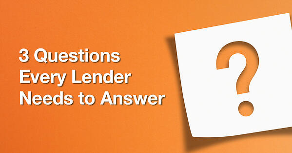 "A graphic that reads ""3 Questions Every Lender Needs to Answer"""